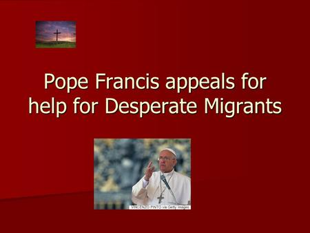 Pope Francis appeals for help for Desperate Migrants.