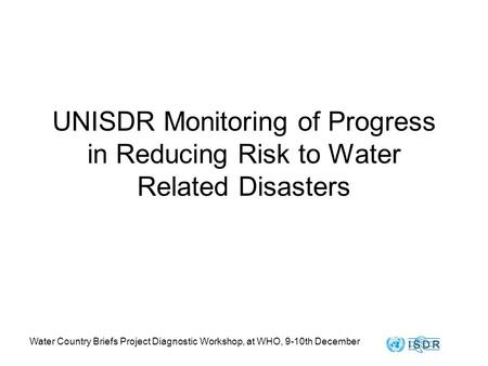 Water Country Briefs Project Diagnostic Workshop, at WHO, 9-10th December UNISDR Monitoring of Progress in Reducing Risk to Water Related Disasters.
