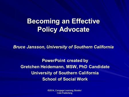 ©2014, Cengage Learning, Brooks/ Cole Publishing Becoming an Effective Policy Advocate Bruce Jansson, University of Southern California PowerPoint created.