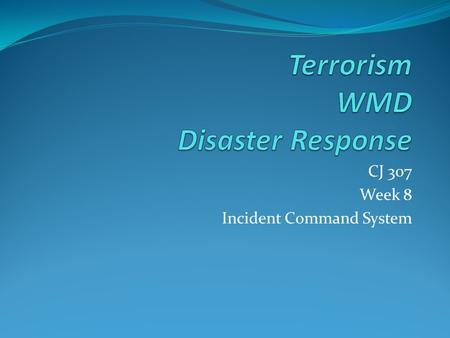 CJ 307 Week 8 Incident Command System. NIMS Outlines a Standard Incident Management Organization Called I.C.S.