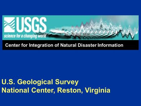 U.S. Geological Survey National Center, Reston, Virginia Center for Integration of Natural Disaster Information.