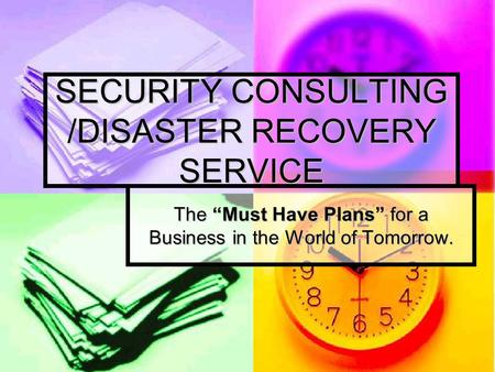 "SECURITY CONSULTING /DISASTER RECOVERY SERVICE The ""Must Have Plans"" for a Business in the World of Tomorrow."