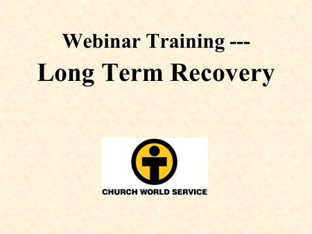 Webinar Training --- Long Term Recovery. Long Term Recovery Models, Best Practices, and Lessons Learned.
