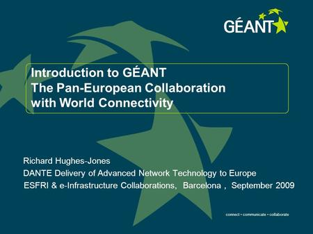 Connect communicate collaborate Introduction to GÉANT The Pan-European Collaboration with World Connectivity Richard Hughes-Jones DANTE Delivery of Advanced.
