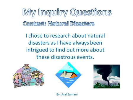 I chose to research about natural disasters as I have always been intrigued to find out more about these disastrous events. By: Asal Zamani.