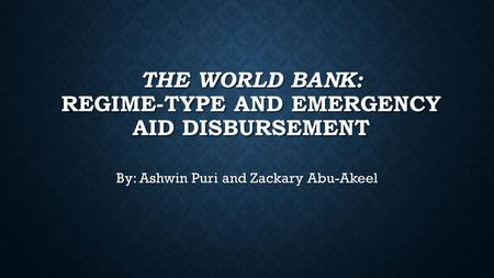 THE WORLD BANK: REGIME-TYPE AND EMERGENCY AID DISBURSEMENT By: Ashwin Puri and Zackary Abu-Akeel.