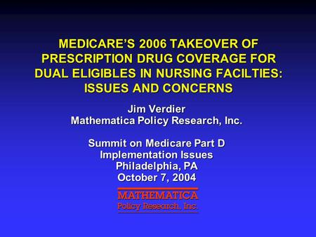 MEDICARE'S 2006 TAKEOVER OF PRESCRIPTION DRUG COVERAGE FOR DUAL ELIGIBLES IN NURSING FACILTIES: ISSUES AND CONCERNS Jim Verdier Mathematica Policy Research,