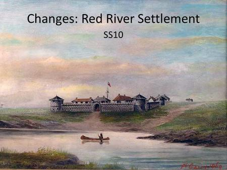 Changes: Red River Settlement SS10. Free Write Pull out a piece of paper and a pen I want you to write down how you would feel if a complete group of.
