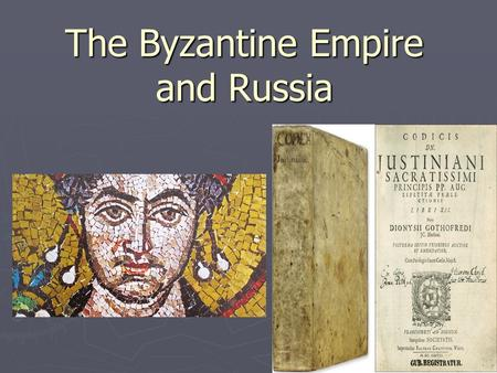 The Byzantine Empire and Russia. The Byzantine Empire ► Objectives  Identify the factors that contributed to the growth & strength of the Byzantine Empire.
