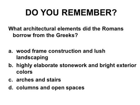DO YOU REMEMBER? What architectural elements did the Romans borrow from the Greeks? a.wood frame construction and lush landscaping b.highly elaborate stonework.