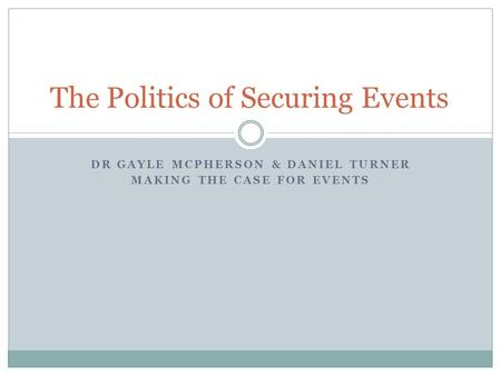 DR GAYLE MCPHERSON & DANIEL TURNER MAKING THE CASE FOR EVENTS The Politics of Securing Events.