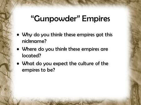 """Gunpowder"" Empires Why do you think these empires got this nickname? Where do you think these empires are located? What do you expect the culture of the."