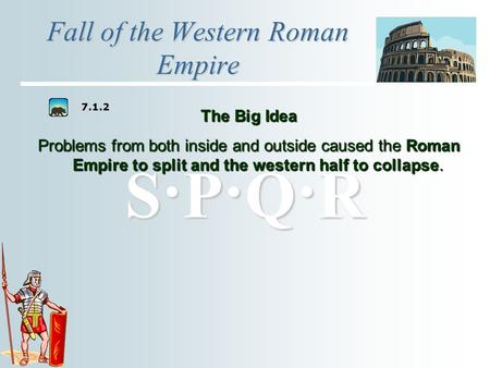 S·P·Q·RS·P·Q·RS·P·Q·RS·P·Q·R Fall of the Western Roman Empire The Big Idea Problems from both inside and outside caused the Roman Empire to split and.