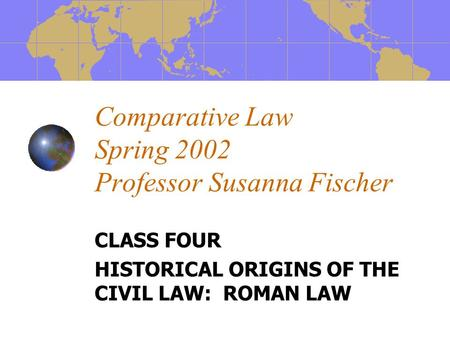 Comparative Law Spring 2002 Professor Susanna Fischer CLASS FOUR HISTORICAL ORIGINS OF THE CIVIL LAW: ROMAN LAW.