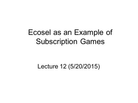 Ecosel as an Example of Subscription Games Lecture 12 (5/20/2015)