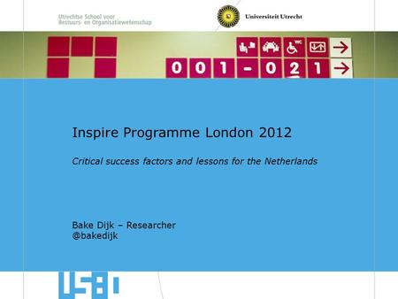 USBO Universiteit Utrecht Inspire Programme London 2012 Critical success factors and lessons for the Netherlands Bake Dijk –