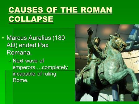CAUSES OF THE ROMAN COLLAPSE  Marcus Aurelius (180 AD) ended Pax Romana.  Next wave of emperors….completely incapable of ruling Rome.