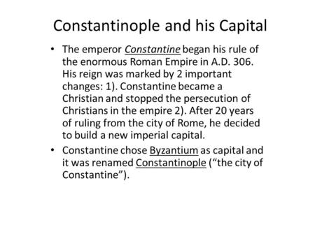 Constantinople and his Capital The emperor Constantine began his rule of the enormous Roman Empire in A.D. 306. His reign was marked by 2 important changes: