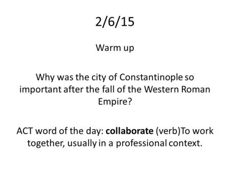 2/6/15 Warm up Why was the city of Constantinople so important after the fall of the Western Roman Empire? ACT word of the day: collaborate (verb)To work.