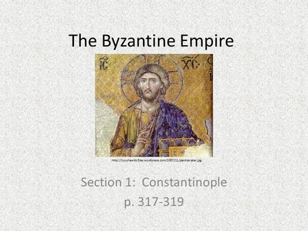 The Byzantine Empire Section 1: Constantinople p. 317-319