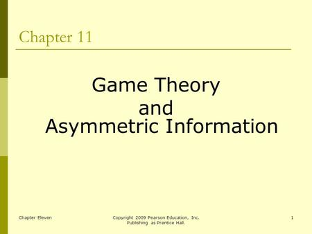 Chapter ElevenCopyright 2009 Pearson Education, Inc. Publishing as Prentice Hall. 1 Chapter 11 Game Theory and Asymmetric Information.