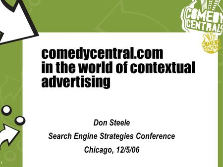 1 comedycentral.com in the world of contextual advertising Don Steele Search Engine Strategies Conference Chicago, 12/5/06.