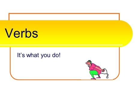 Verbs It's what you do! Verbs A verb is one of the most important parts of the sentence. It tells the subjects actions, events, or state of being. It.