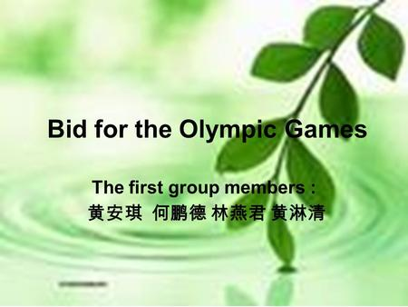Bid for the Olympic Games The first group members : 黄安琪 何鹏德 林燕君 黄淋清.