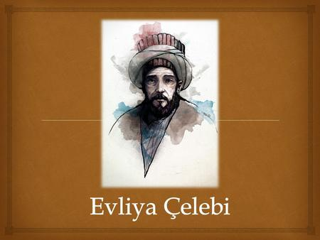   Mehmed Zilli, known as Evliya Çelebi was an Ottoman Turk who travelled through the territory of the Ottoman Empire and neighbouring lands over a period.