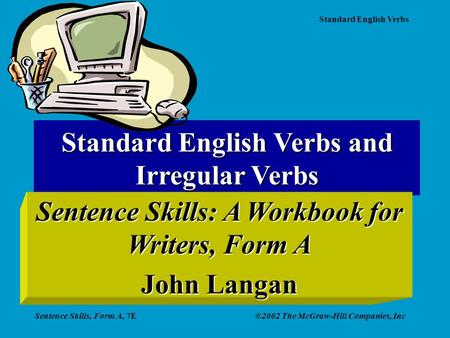 Standard English Verbs Sentence Skills, Form A, 7E©2002 The McGraw-Hill Companies, Inc Standard English Verbs and Irregular Verbs Sentence Skills: A Workbook.