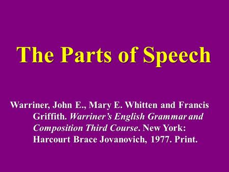 The Parts of Speech Warriner, John E., Mary E. Whitten and Francis Griffith. Warriner's English Grammar and Composition Third Course. New York: Harcourt.