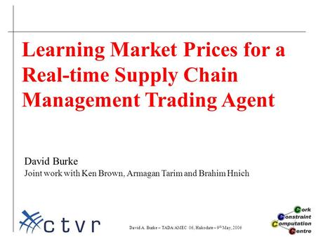 Learning Market Prices for a Real-time Supply Chain Management Trading Agent David Burke Joint work with Ken Brown, Armagan Tarim and Brahim Hnich David.