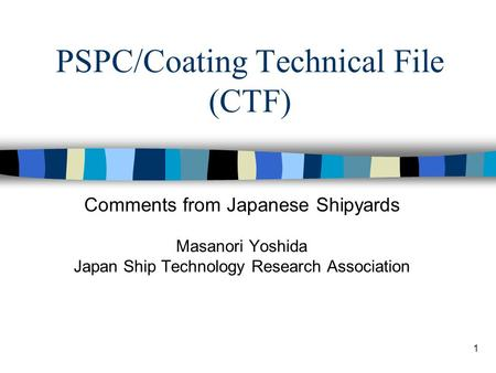 1 PSPC/Coating Technical File (CTF) Comments from Japanese Shipyards Masanori Yoshida Japan Ship Technology Research Association.