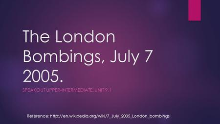 The London Bombings, July 7 2005. SPEAKOUT UPPER-INTERMEDIATE, UNIT 9.1 Reference: