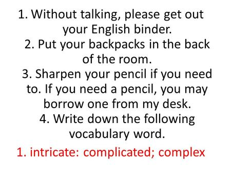 1.Without talking, please get out your English binder. 2. Put your backpacks in the back of the room. 3. Sharpen your pencil if you need to. If you need.