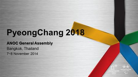 PyeongChang 2018 ANOC General Assembly Bangkok, Thailand 7~8 November 2014.