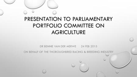 PRESENTATION TO PARLIAMENTARY PORTFOLIO COMMITTEE ON AGRICULTURE DR BENNIE VAN DER MERWE24 FEB 2015 ON BEHALF OF THE THOROUGHBRED RACING & BREEDING INDUSTRY.