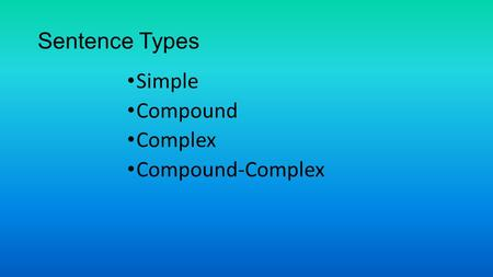 Sentence Types Simple Compound Complex Compound-Complex.