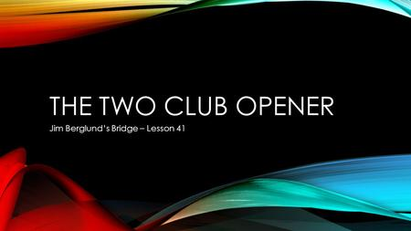 THE TWO CLUB OPENER Jim Berglund's Bridge – Lesson 41.