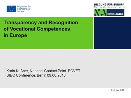 © NA beim BIBB Transparency and Recognition of Vocational Competences in Europe Karin Küßner, National Contact Point ECVET SIEC Conference, Berlin 09.08.2013.