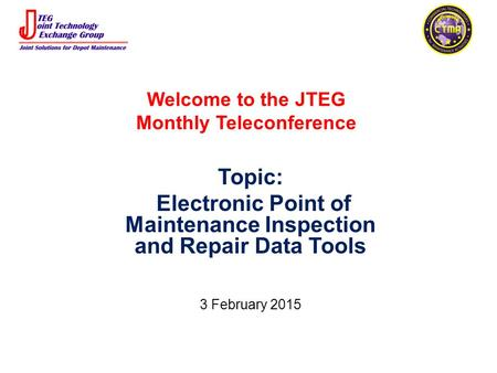 Welcome to the JTEG Monthly Teleconference Topic: Electronic Point of Maintenance Inspection and Repair Data Tools 3 February 2015.