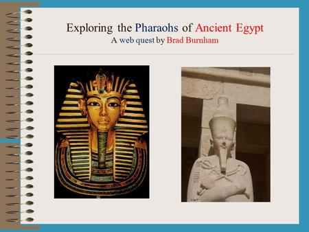 Exploring the Pharaohs of Ancient Egypt A web quest by Brad Burnham.