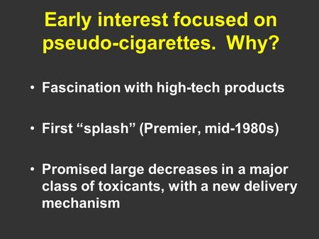 "Early interest focused on pseudo-cigarettes. Why? Fascination with high-tech products First ""splash"" (Premier, mid-1980s) Promised large decreases in a."