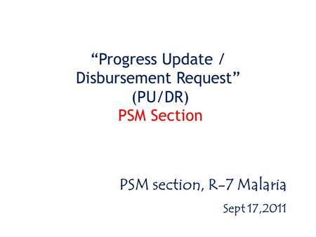 """Progress Update / Disbursement Request"" (PU/DR) PSM Section PSM section, R-7 Malaria Sept 17,2011."