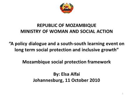 "1 REPUBLIC OF MOZAMBIQUE MINISTRY OF WOMAN AND SOCIAL ACTION ""A policy dialogue and a south-south learning event on long term social protection and inclusive."