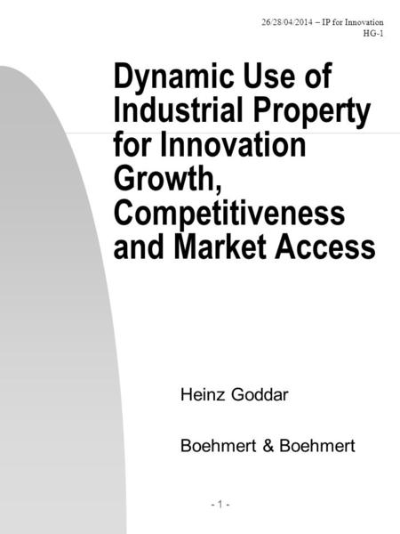 26/28/04/2014 – IP for Innovation HG-1 - 1 - Dynamic Use of Industrial Property for Innovation Growth, Competitiveness and Market Access Heinz Goddar Boehmert.