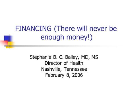 FINANCING (There will never be enough money!) Stephanie B. C. Bailey, MD, MS Director of Health Nashville, Tennessee February 8, 2006.