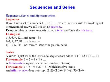 Sequences and Series S equences, Series and Sigma notation Sequences If you have a set of numbers T1, T2, T3,…where there is a rule for working out the.