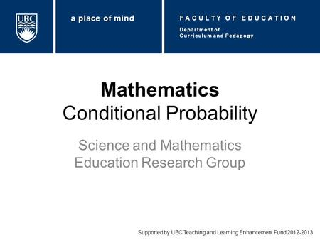 Mathematics Conditional Probability Science and Mathematics Education Research Group Supported by UBC Teaching and Learning Enhancement Fund 2012-2013.