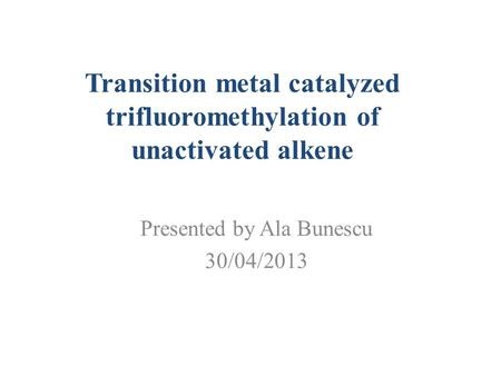 Transition metal catalyzed trifluoromethylation of unactivated alkene Presented by Ala Bunescu 30/04/2013.